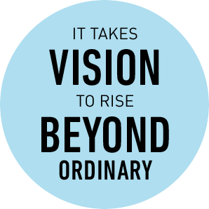 It takes vision to rise beyond ordinary